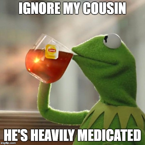 But Thats None Of My Business Meme | IGNORE MY COUSIN HE'S HEAVILY MEDICATED | image tagged in memes,but thats none of my business,kermit the frog | made w/ Imgflip meme maker