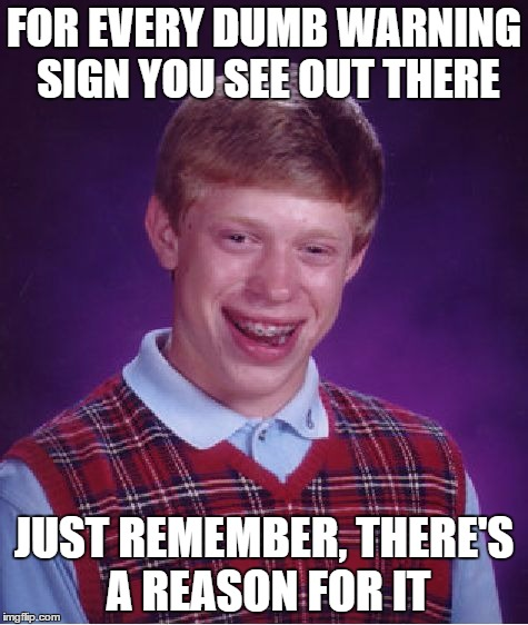 Bad Luck Brian Meme | FOR EVERY DUMB WARNING SIGN YOU SEE OUT THERE JUST REMEMBER, THERE'S A REASON FOR IT | image tagged in memes,bad luck brian | made w/ Imgflip meme maker