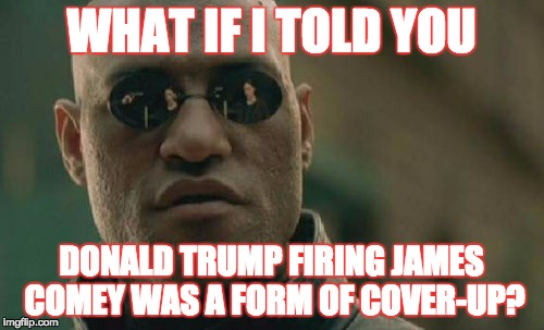 Matrix Morpheus Meme | WHAT IF I TOLD YOU DONALD TRUMP FIRING JAMES COMEY WAS A FORM OF COVER-UP? | image tagged in memes,matrix morpheus | made w/ Imgflip meme maker