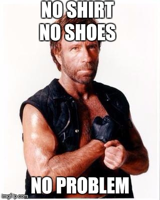 Right? | NO SHIRT NO PROBLEM NO SHOES | image tagged in memes,chuck norris flex,chuck norris | made w/ Imgflip meme maker