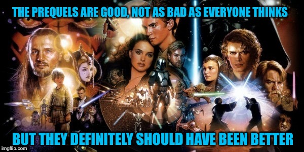 Under Appreciated  | THE PREQUELS ARE GOOD, NOT AS BAD AS EVERYONE THINKS BUT THEY DEFINITELY SHOULD HAVE BEEN BETTER | image tagged in star wars prequels,star wars,star wars episode 1,episode 3 | made w/ Imgflip meme maker