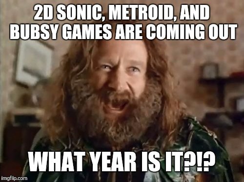 Time Travel With New Video Games | 2D SONIC, METROID, AND BUBSY GAMES ARE COMING OUT WHAT YEAR IS IT?!? | image tagged in memes,what year is it,sonic,metroid,bubsy | made w/ Imgflip meme maker