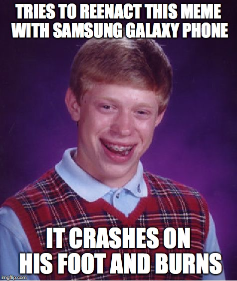 Bad Luck Brian Meme | TRIES TO REENACT THIS MEME WITH SAMSUNG GALAXY PHONE IT CRASHES ON HIS FOOT AND BURNS | image tagged in memes,bad luck brian | made w/ Imgflip meme maker