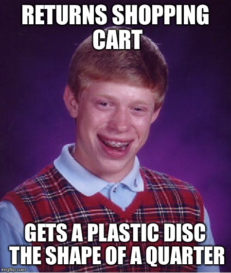 Bad Luck Brian Meme | RETURNS SHOPPING CART GETS A PLASTIC DISC THE SHAPE OF A QUARTER | image tagged in memes,bad luck brian | made w/ Imgflip meme maker
