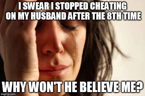 You need to be more open-minded, tolerant, and gullible. | I SWEAR I STOPPED CHEATING ON MY HUSBAND AFTER THE 8TH TIME WHY WON'T HE BELIEVE ME? | image tagged in memes,first world problems,cheating,no cheating wife tag,cheating husband,fake news | made w/ Imgflip meme maker