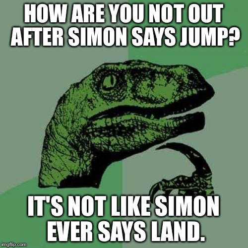 Philosoraptor Meme | HOW ARE YOU NOT OUT AFTER SIMON SAYS JUMP? IT'S NOT LIKE SIMON EVER SAYS LAND. | image tagged in memes,philosoraptor | made w/ Imgflip meme maker