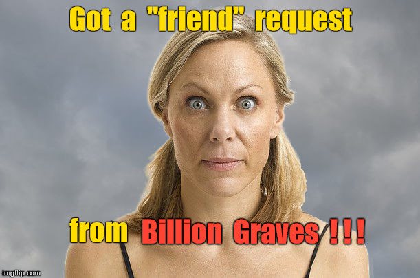 "Friend request - from Billion Graves | Got  a  ""friend""  request from Billion  Graves  ! ! ! 