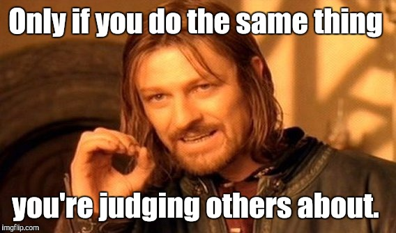 One Does Not Simply Meme | Only if you do the same thing you're judging others about. | image tagged in memes,one does not simply | made w/ Imgflip meme maker