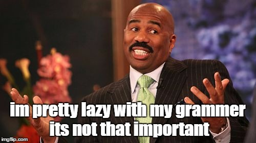 your dumb its not important | im pretty lazy with my grammer its not that important | image tagged in memes,steve harvey,dank memes,grammar nazi,funny,bad puns | made w/ Imgflip meme maker