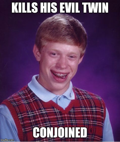 Bad Luck Brian Meme | KILLS HIS EVIL TWIN CONJOINED | image tagged in memes,bad luck brian | made w/ Imgflip meme maker