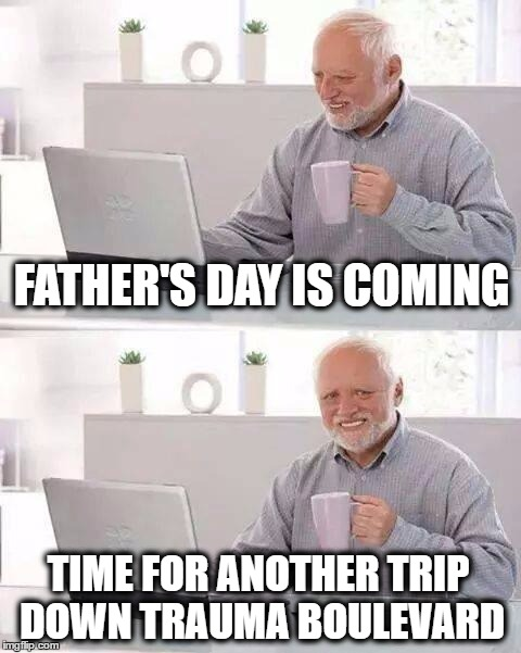 Hide the Pain Harold Meme | FATHER'S DAY IS COMING TIME FOR ANOTHER TRIP DOWN TRAUMA BOULEVARD | image tagged in memes,hide the pain harold,fathers day,trauma,emotional trauma | made w/ Imgflip meme maker