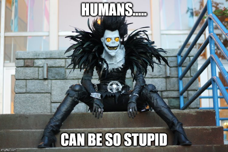 Ryuk | HUMANS..... CAN BE SO STUPID | image tagged in ryuk | made w/ Imgflip meme maker