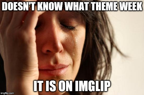 First World Problems Meme | DOESN'T KNOW WHAT THEME WEEK IT IS ON IMGLIP | image tagged in memes,first world problems | made w/ Imgflip meme maker