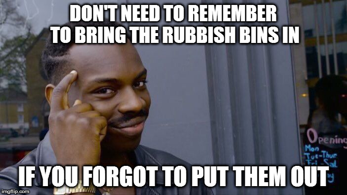 2 weeks in a row! | DON'T NEED TO REMEMBER TO BRING THE RUBBISH BINS IN IF YOU FORGOT TO PUT THEM OUT | image tagged in roll safe think about it,memes,rubbish,garbage day,forgetful | made w/ Imgflip meme maker