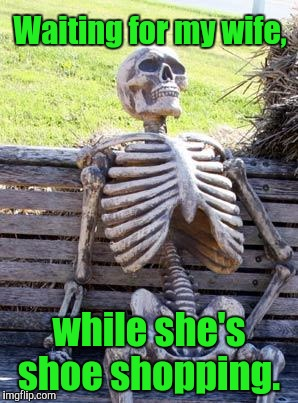 Waiting Skeleton Meme | Waiting for my wife, while she's shoe shopping. | image tagged in memes,waiting skeleton | made w/ Imgflip meme maker