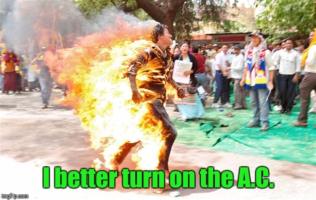 man on fire. jpg | I better turn on the A.C. | image tagged in man on fire jpg | made w/ Imgflip meme maker