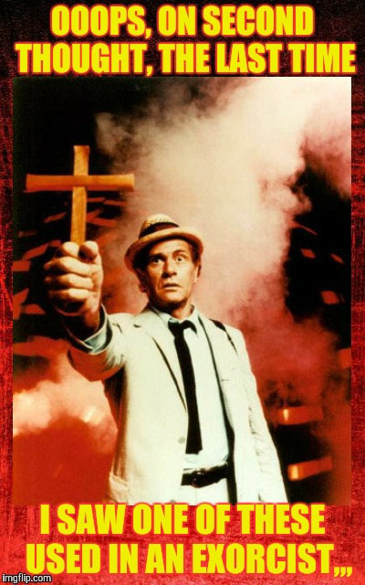 Kolchak: The Night Stalker with cross,,, | OOOPS, ON SECOND THOUGHT, THE LAST TIME I SAW ONE OF THESE  USED IN AN EXORCIST,,, | image tagged in kolchak the night stalker with cross | made w/ Imgflip meme maker