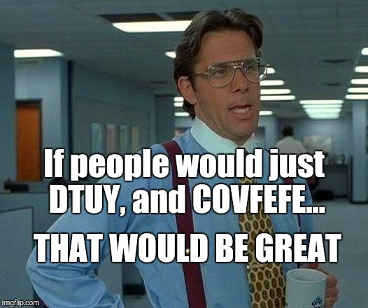 That Would Be Great Meme | If people would just DTUY, and COVFEFE... THAT WOULD BE GREAT | image tagged in memes,that would be great | made w/ Imgflip meme maker