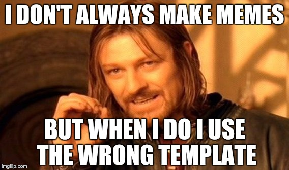 One Does Not Simply Meme | I DON'T ALWAYS MAKE MEMES BUT WHEN I DO I USE THE WRONG TEMPLATE | image tagged in memes,one does not simply,the most interesting man in the world | made w/ Imgflip meme maker