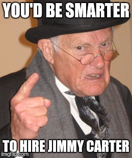 Back In My Day Meme | YOU'D BE SMARTER TO HIRE JIMMY CARTER | image tagged in memes,back in my day | made w/ Imgflip meme maker