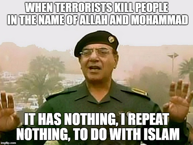 Politically Correct Baghdad Bob | WHEN TERRORISTS KILL PEOPLE IN THE NAME OF ALLAH AND MOHAMMAD IT HAS NOTHING, I REPEAT NOTHING, TO DO WITH ISLAM | image tagged in trust baghdad bob,memes,baghdad bob | made w/ Imgflip meme maker