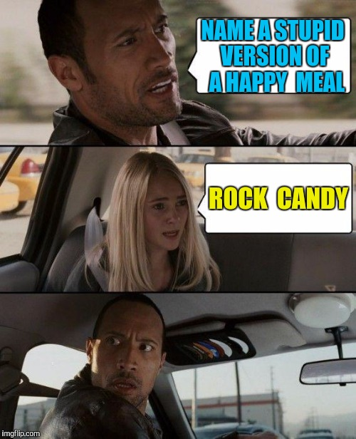 Dumber 'N A Box 'O Happy Meals | NAME A STUPID VERSION OF  A HAPPY  MEAL ROCK  CANDY | image tagged in memes,the rock driving | made w/ Imgflip meme maker