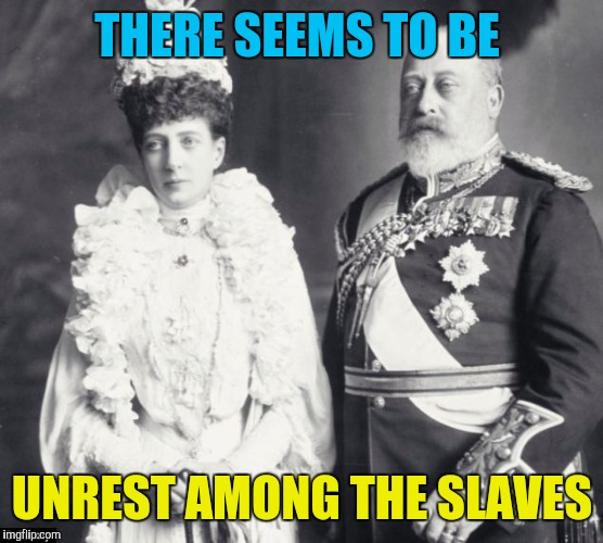 Memes | THERE SEEMS TO BE UNREST AMONG THE SLAVES | image tagged in memes | made w/ Imgflip meme maker