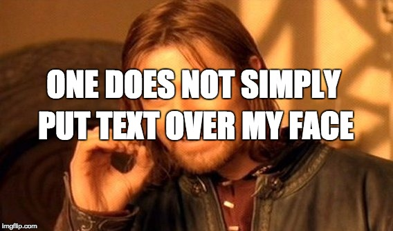 One Does Not Simply Meme | ONE DOES NOT SIMPLY PUT TEXT OVER MY FACE | image tagged in memes,one does not simply,in my face | made w/ Imgflip meme maker