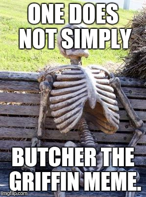 Waiting Skeleton Meme | ONE DOES NOT SIMPLY BUTCHER THE GRIFFIN MEME. | image tagged in memes,waiting skeleton | made w/ Imgflip meme maker
