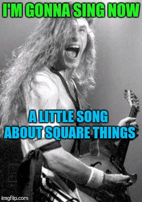 Memes | I'M GONNA SING NOW A LITTLE​ SONG ABOUT SQUARE THINGS | image tagged in memes | made w/ Imgflip meme maker