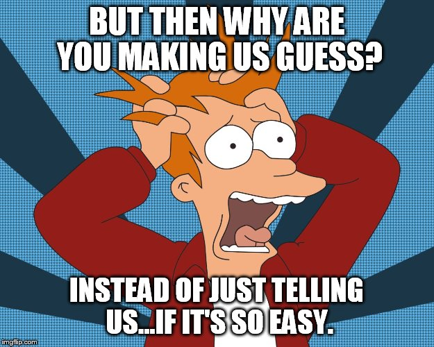 BUT THEN WHY ARE YOU MAKING US GUESS? INSTEAD OF JUST TELLING US...IF IT'S SO EASY. | made w/ Imgflip meme maker