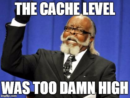 The Cache Level Was Too Damn High