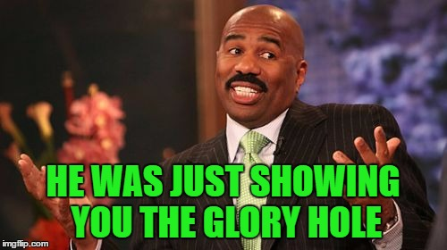 Steve Harvey Meme | HE WAS JUST SHOWING YOU THE GLORY HOLE | image tagged in memes,steve harvey | made w/ Imgflip meme maker