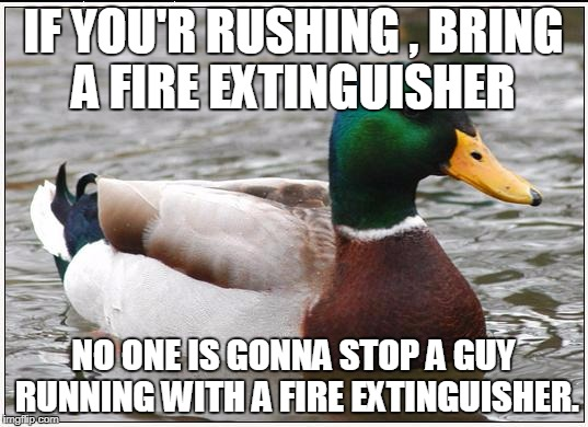 Actual Advice Mallard Meme | IF YOU'R RUSHING , BRING A FIRE EXTINGUISHER NO ONE IS GONNA STOP A GUY RUNNING WITH A FIRE EXTINGUISHER. | image tagged in memes,actual advice mallard | made w/ Imgflip meme maker
