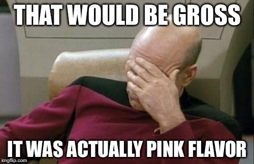 Captain Picard Facepalm Meme | THAT WOULD BE GROSS IT WAS ACTUALLY PINK FLAVOR | image tagged in memes,captain picard facepalm | made w/ Imgflip meme maker