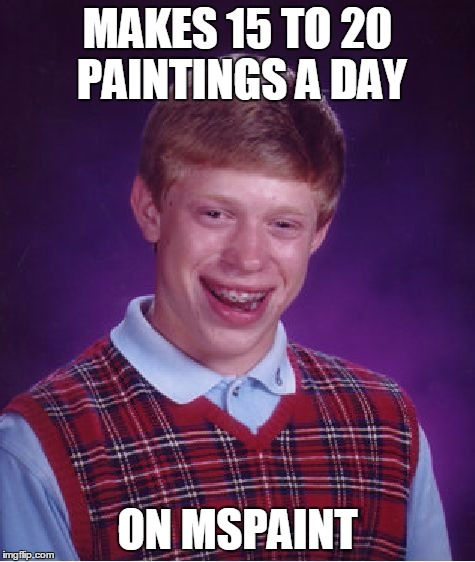 Bad Luck Brian Meme | MAKES 15 TO 20 PAINTINGS A DAY ON MSPAINT | image tagged in memes,bad luck brian | made w/ Imgflip meme maker