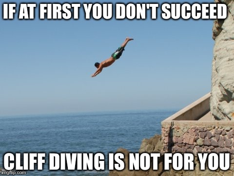 IF AT FIRST YOU DON'T SUCCEED CLIFF DIVING IS NOT FOR YOU | image tagged in cliff diver | made w/ Imgflip meme maker