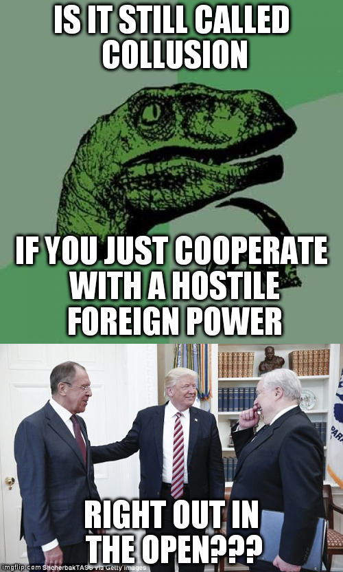 Collusion, treason, whatever, I won didn't I? | IS IT STILL CALLED COLLUSION RIGHT OUT IN THE OPEN??? IF YOU JUST COOPERATE WITH A HOSTILE FOREIGN POWER | image tagged in trump,humor,2016 election,russians,politics | made w/ Imgflip meme maker