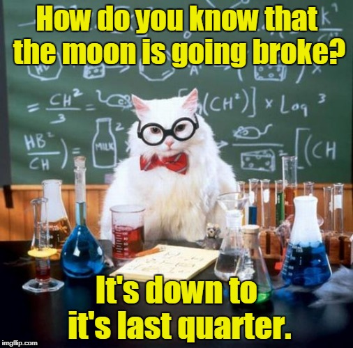 Chemistry Cat Meme | How do you know that the moon is going broke? It's down to it's last quarter. | image tagged in memes,chemistry cat | made w/ Imgflip meme maker