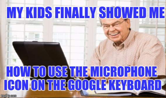 MY KIDS FINALLY SHOWED ME HOW TO USE THE MICROPHONE ICON ON THE GOOGLE KEYBOARD | made w/ Imgflip meme maker