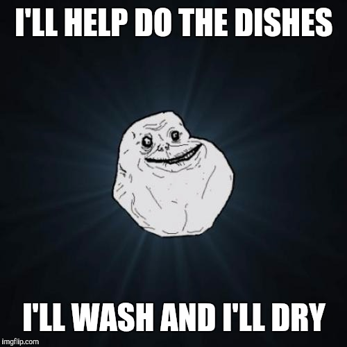 Forever alone | I'LL HELP DO THE DISHES I'LL WASH AND I'LL DRY | image tagged in forever alone | made w/ Imgflip meme maker