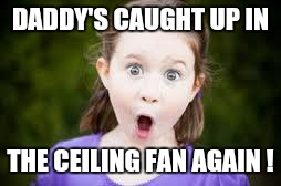 Memes, excited girl | DADDY'S CAUGHT UP IN THE CEILING FAN AGAIN ! | image tagged in memes,excited girl | made w/ Imgflip meme maker