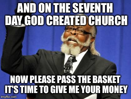 Too Damn High Meme | AND ON THE SEVENTH DAY GOD CREATED CHURCH NOW PLEASE PASS THE BASKET IT'S TIME TO GIVE ME YOUR MONEY | image tagged in memes,too damn high | made w/ Imgflip meme maker