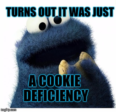 TURNS OUT IT WAS JUST A COOKIE DEFICIENCY | made w/ Imgflip meme maker
