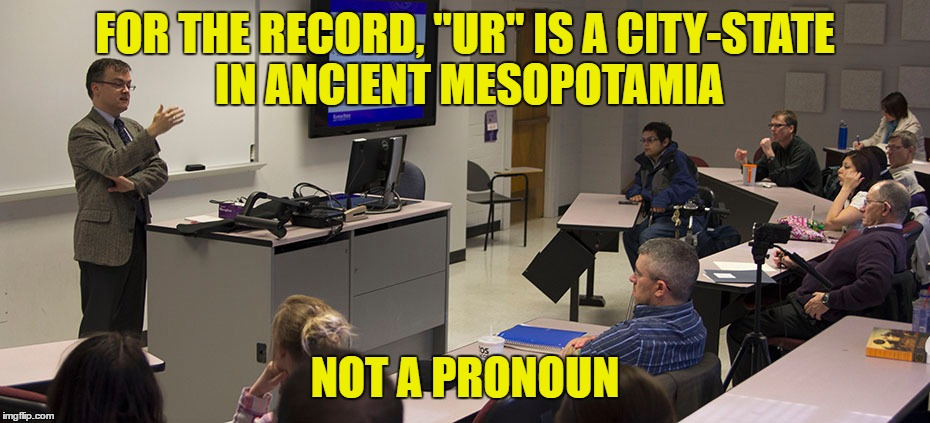 "FOR THE RECORD, ""UR"" IS A CITY-STATE IN ANCIENT MESOPOTAMIA NOT A PRONOUN 