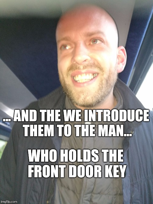 ... AND THE WE INTRODUCE THEM TO THE MAN... WHO HOLDS THE FRONT DOOR KEY | image tagged in memes | made w/ Imgflip meme maker