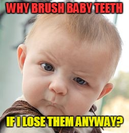 Very good question from my little nephew ... maybe the tooth fairy knows it | WHY BRUSH BABY TEETH IF I LOSE THEM ANYWAY? | image tagged in memes,skeptical baby,funny,baby,philosoraptor,philosophy | made w/ Imgflip meme maker