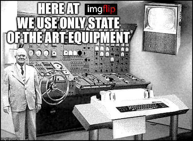 HERE AT        WE USE ONLY STATE OF THE ART EQUIPMENT | made w/ Imgflip meme maker