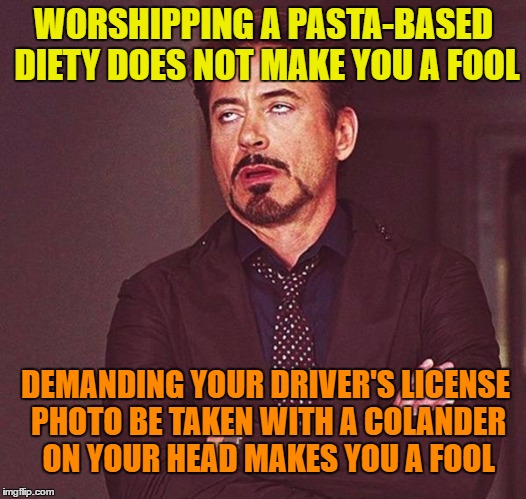 WORSHIPPING A PASTA-BASED DIETY DOES NOT MAKE YOU A FOOL DEMANDING YOUR DRIVER'S LICENSE PHOTO BE TAKEN WITH A COLANDER ON YOUR HEAD MAKES Y | made w/ Imgflip meme maker