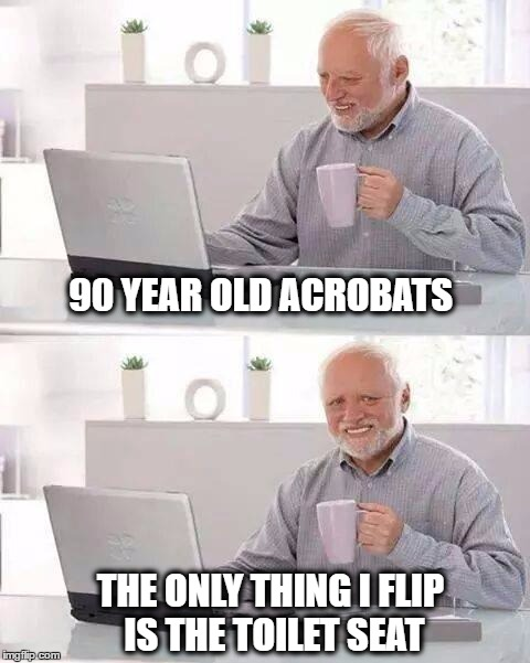 Hide the Pain Harold Meme | 90 YEAR OLD ACROBATS THE ONLY THING I FLIP IS THE TOILET SEAT | image tagged in memes,hide the pain harold,old age,gymnastics | made w/ Imgflip meme maker